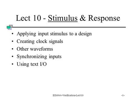 EE694v-Verification-Lect10-1- Lect 10 - Stimulus & Response Applying input stimulus to a design Creating clock signals Other waveforms Synchronizing inputs.