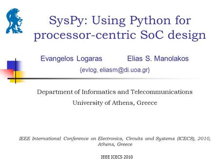 IEEE ICECS 2010 SysPy: Using Python for processor-centric SoC design Evangelos Logaras Elias S. Manolakos {evlog, Department of Informatics.