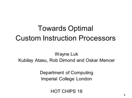 1 Towards Optimal Custom Instruction Processors Wayne Luk Kubilay Atasu, Rob Dimond and Oskar Mencer Department of Computing Imperial College London HOT.