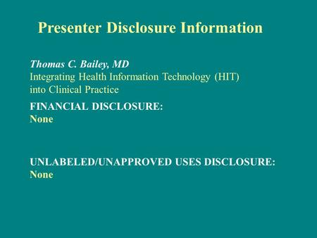 Presenter Disclosure Information FINANCIAL DISCLOSURE: None Thomas C. Bailey, MD Integrating Health Information Technology (HIT) into Clinical Practice.