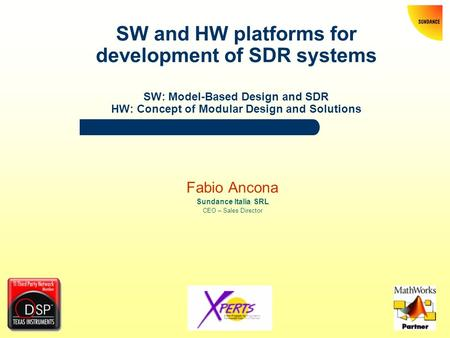 SW and HW platforms for development of SDR systems SW: Model-Based Design and SDR HW: Concept of Modular Design and Solutions Fabio Ancona Sundance Italia.