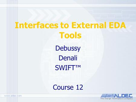 Interfaces to External EDA Tools Debussy Denali SWIFT™ Course 12.