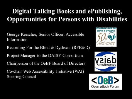 Digital Talking Books and ePublishing, Opportunities for Persons with Disabilities George Kerscher, Senior Officer, Accessible Information Recording For.