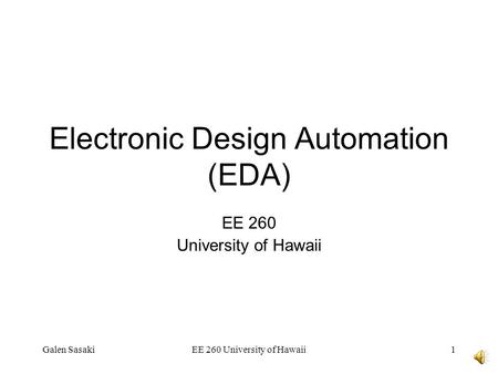 Galen SasakiEE 260 University of Hawaii1 Electronic Design Automation (EDA) EE 260 University of Hawaii.