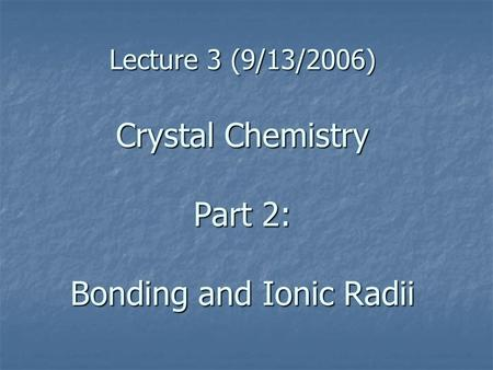 Lecture 3 (9/13/2006) Crystal Chemistry Part 2: Bonding and Ionic Radii.