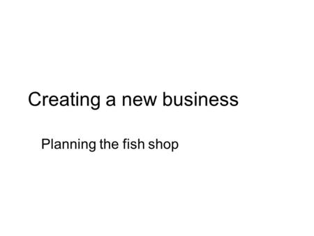 Creating a new business Planning the fish shop. A look at 'traditional fish shops.