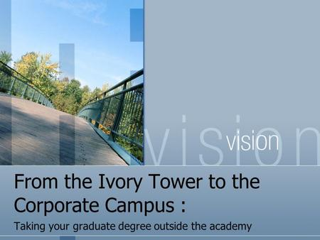 From the Ivory Tower to the Corporate Campus : Taking your graduate degree outside the academy.
