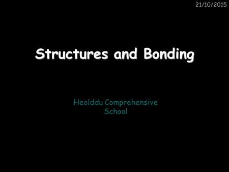 21/10/2015 Structures and Bonding Heolddu Comprehensive School.
