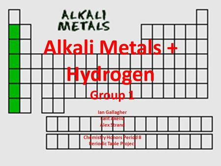 Alkali Metals + Hydrogen Group 1 Ian Gallagher Lalit Akella Alex Strand Chemistry Honors Period 8 Periodic Table Project.