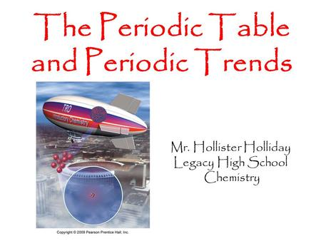 Mr. Hollister Holliday Legacy High School Chemistry The Periodic Table and Periodic Trends.