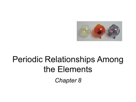 Periodic Relationships Among the Elements Chapter 8.