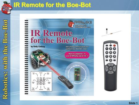 Slide 1 IR Remote for the Boe-Bot IR Remote for the Boe-Bot.