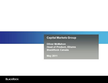 Capital Markets Group Oliver McMahon Head of Product, iShares BlackRock Canada May 2011.