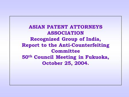 ASIAN PATENT ATTORNEYS ASSOCIATION Recognized Group of India, Report to the Anti-Counterfeiting Committee 50 th Council Meeting in Fukuoka, October 25,