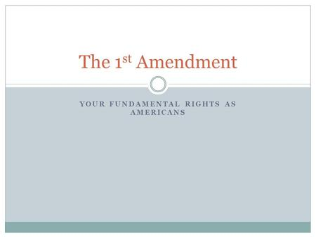 YOUR FUNDAMENTAL RIGHTS AS AMERICANS The 1 st Amendment.