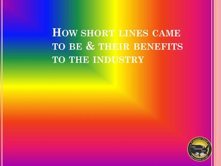 H OW SHORT LINES CAME TO BE & THEIR BENEFITS TO THE INDUSTRY.