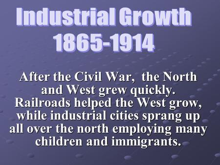 After the Civil War, the North and West grew quickly. Railroads helped the West grow, while industrial cities sprang up all over the north employing many.