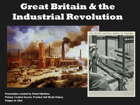 Great Britain & the Industrial Revolution Presentation created by Robert Martinez Primary Content Source: Prentice Hall World History Images as cited.