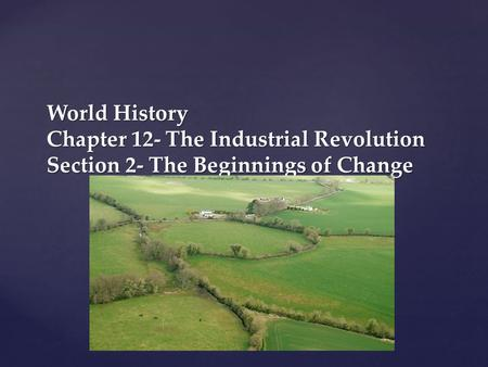 { World History Chapter 12- The Industrial Revolution Section 2- The Beginnings of Change.