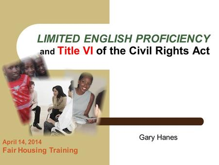 LIMITED ENGLISH PROFICIENCY and Title VI of the Civil Rights Act April 14, 2014 Fair Housing Training Gary Hanes.
