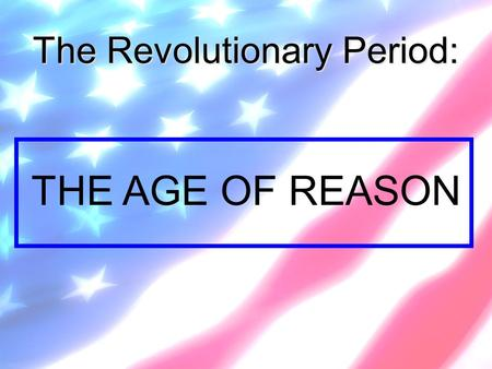 The Revolutionary Period: THE AGE OF REASON. What then is the American, this new man? -- Crevecoeur.