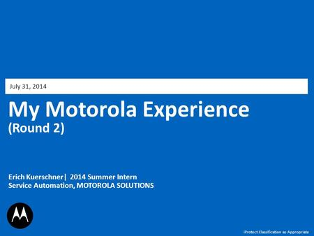 My Motorola Experience (Round 2) July 31, 2014 Erich Kuerschner| 2014 Summer Intern Service Automation, MOTOROLA SOLUTIONS iProtect Classification as Appropriate.