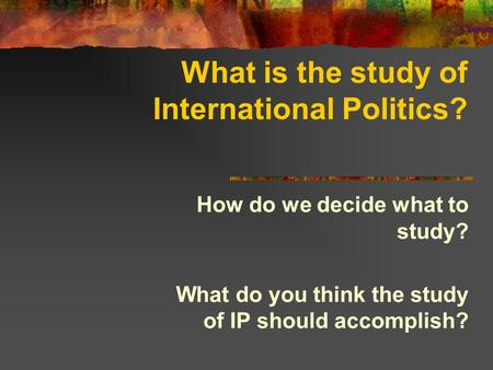 What is the study of International Politics? How do we decide what to study? What do you think the study of IP should accomplish?