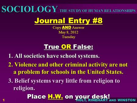 THE STUDY OF HUMAN RELATIONSHIPS SOCIOLOGY HOLT, RINEHART AND WINSTON Journal Entry #8 Copy AND Answer May 8, 2012 Tuesday True OR False: 1. All societies.