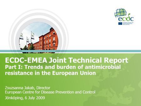 ECDC-EMEA Joint Technical Report Part I: Trends and burden of antimicrobial resistance in the European Union Zsuzsanna Jakab, Director European Centre.