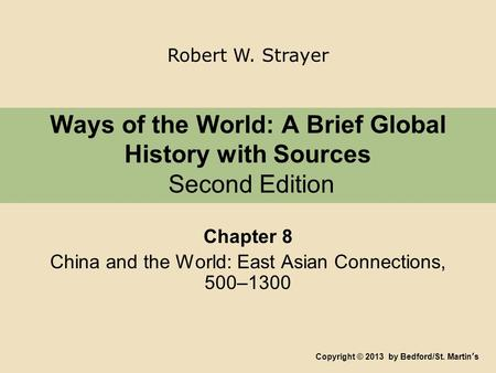 Ways of the World: A Brief Global History with Sources Second Edition Chapter 8 China and the World: East Asian Connections, 500–1300 Copyright © 2013.
