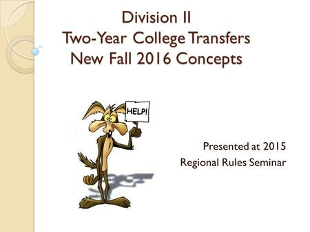 Division II Two-Year College Transfers New Fall 2016 Concepts Presented at 2015 Regional Rules Seminar.