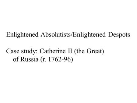 Enlightened Absolutists/Enlightened Despots Case study: Catherine II (the Great) of Russia (r. 1762-96)