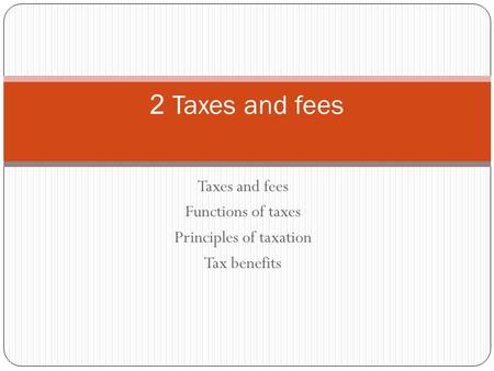 Taxes and fees Functions of taxes Principles of taxation Tax benefits 2 Taxes and fees.