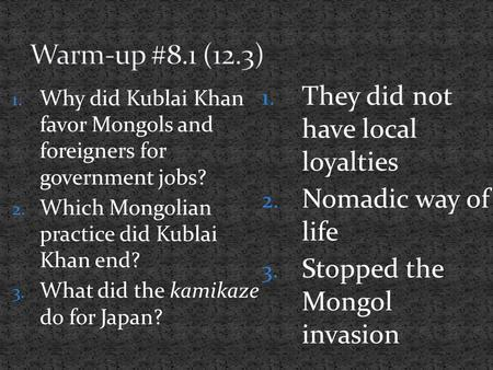 1. Why did Kublai Khan favor Mongols and foreigners for government jobs? 2. Which Mongolian practice did Kublai Khan end? 3. What did the kamikaze do for.