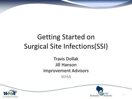 Getting Started on Surgical Site Infections(SSI) Travis Dollak Jill Hanson Improvement Advisors WHA 1.