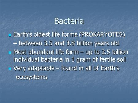 Bacteria Earth's oldest life forms (PROKARYOTES) Earth's oldest life forms (PROKARYOTES) – between 3.5 and 3.8 billion years old Most abundant life form.