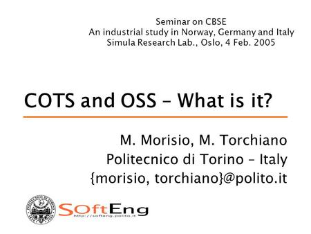 COTS and OSS – What is it? M. Morisio, M. Torchiano Politecnico di Torino – Italy {morisio, Seminar on CBSE An industrial study in.