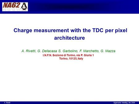 A. Rivetti Gigatracker meeting, dec 2009 Charge measurement with the TDC per pixel architecture A. Rivetti, G. Dellacasa S. Garbolino, F. Marchetto, G.