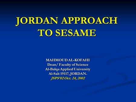 JORDAN APPROACH TO SESAME MAHMOUD AL-KOFAHI Dean/ Faculty of Science Al-Balqa Applied University Al-Salt 19117, JORDAN. JSPS'02 Oct. 24, 2002.