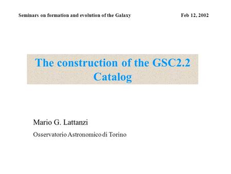 Seminars on formation and evolution of the Galaxy Feb 12, 2002 The construction of the GSC2.2 Catalog Mario G. Lattanzi Osservatorio Astronomico di Torino.