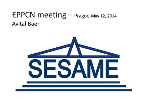 EPPCN meeting – Prague May 12, 2014 Avital Baer. SESAME – Synchrotron-light for Experimental Science and Applications in the Middle East Allaan, Jordan.