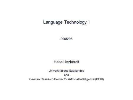 Language Technology I © 2005 Hans Uszkoreit Language Technology I 2005/06 Hans Uszkoreit Universität des Saarlandes and German Research Center for Artificial.