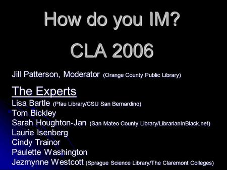 How do you IM? CLA 2006 Jill Patterson, Moderator (Orange County Public Library) The Experts Lisa Bartle (Pfau Library/CSU San Bernardino) Tom Bickley.