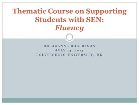 DR. JOANNE ROBERTSON JULY 14, 2014 POLYTECHNIC UNIVERSITY, HK Thematic Course on Supporting Students with SEN: Fluency.