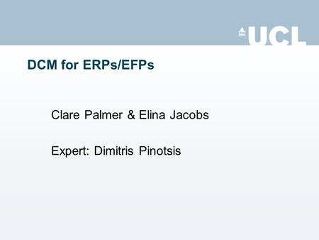 DCM for ERPs/EFPs Clare Palmer & Elina Jacobs Expert: Dimitris Pinotsis.