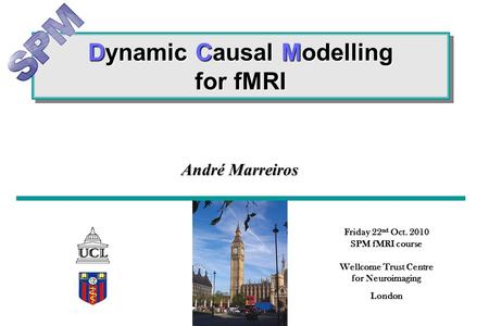 Dynamic Causal Modelling for fMRI Friday 22 nd Oct. 2010 SPM fMRI course Wellcome Trust Centre for Neuroimaging London André Marreiros.