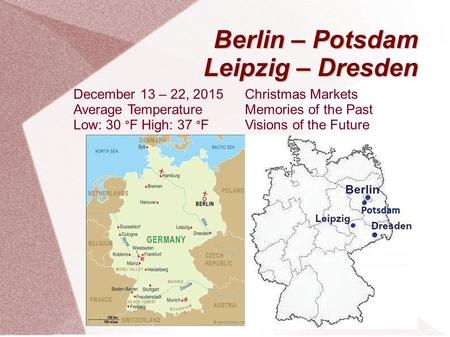 Berlin – Potsdam Leipzig – Dresden Christmas Markets Memories of the Past Visions of the Future December 13 – 22, 2015 Average Temperature Low: 30 ° F.