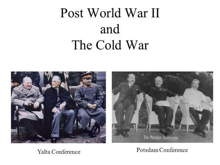 Post World War II and The Cold War Yalta Conference Potsdam Conference.