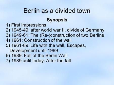 Berlin as a divided town Synopsis 1) First impressions 2) 1945-49: after world war II, divide of Germany 3) 1949-61: The (Re-)construction of two Berlins.