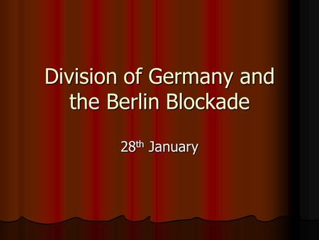 Division of Germany and the Berlin Blockade 28 th January.